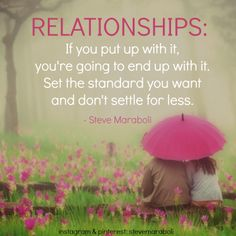 """""""Relationships: If you put up with it, you're going to end up with it. Set the standard you want and don't settle for less."""" - Steve Maraboli #quote"""