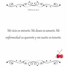 Mi vicio es mirarte. Mi deseo es amarte. Mi enfermedad es quererte y mi sueño es tenerte. #inspirarse #amo