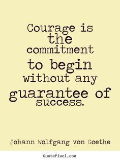 Courage is the commitment to begin without any guarantee.. Johann Wolfgang Von Goethe best success quotes