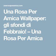 Una Rosa Per Amica Wallpaper: gli sfondi di Febbraio! – Una Rosa Per Amica