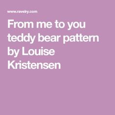 From me to you teddy bear pattern by Louise Kristensen