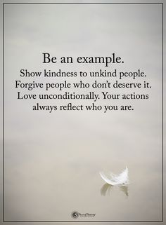 Be an example. Show kindness to unkind people. Forgive people who don't deserve it. Love unconditionally. Your actions always reflect who you are. #powerofpositivity #positivewords #positivethinking #inspirationalquote #motivationalquotes #quotes #life #love #hope #faith #respect #kindness #unkind #forgiveness #deserve #actions #reflect