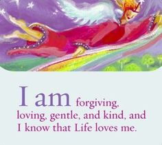 I am forgiving, loving, gentle and kind, and I know that Life loves me.~ Louise L. Hay