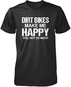 Dirt bikes make me happy you, not so much The perfect t-shirt for any obsessed dirt bike rider. Order yours today! Premium, Women's Fit & Long Sleeve T-Shirts Made from 100% pre-shrunk cotton jersey.