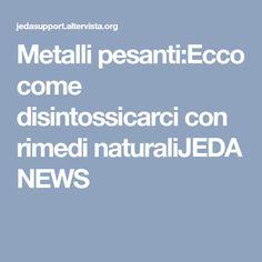 Metalli pesanti:Ecco come disintossicarci con rimedi naturaliJEDA NEWS
