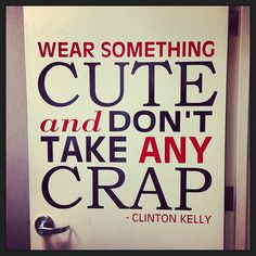 Clinton Kelly's words to live by, cute for your closet door.