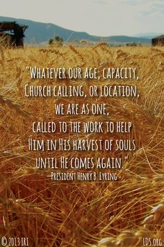 """Whatever our age, capacity, Church calling, or location, we are as one called to the work to help Him in His harvest of souls until He comes again.""—President Henry B. Lds Quotes, Uplifting Quotes, Great Quotes, Quotes To Live By, Inspirational Quotes, Lds Memes, Gospel Quotes, Religious Quotes, Quotable Quotes"