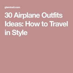 30 Airplane Outfits Ideas: How to Travel in Style