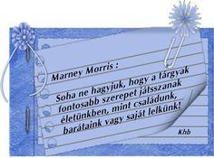 Soha ne hagyjuk, hogy a tárgyak fontosabb szerepet játszanak az életünkben, mint családunk, barátaink vagy a saját lelkünk.  -Marney Morris-