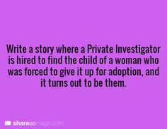 Write a story where a private investigator is hired to find the child of a woman who was forced to give it up for adoption and it turns out to be them.