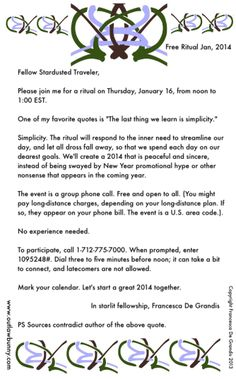 Free ritual, next week. The ceremony will respond to the inner need to streamline our day, and let all dross fall away, so that we spend each day on our dearest goals. We'll create a 2014 that is peaceful and sincere, instead of being swayed by New Year promotional hype or other nonsense that appears in the coming year. Meets via group phone call. http://www.outlawbunny.com/2014/01/10/free-ritual-jan-2014/
