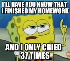 I'll have you know that i finished my homework. and i only cried 37 times. Ill Have You Know Spongebob meme - Cast your vote, share, discuss and browse similar memes