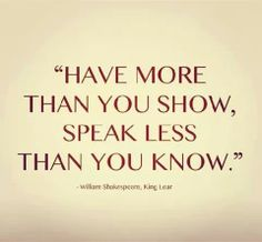 Have more than you show, speak less than you know.