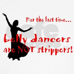 This is in honor of those who live in ignorance of Middle Eastern Dancers :)