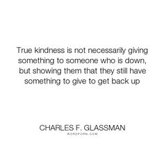 "Charles F. Glassman - ""True kindness is not necessarily giving something to someone who is down, but showing..."". inspirational-quotes, generosity, kindness-quotes"