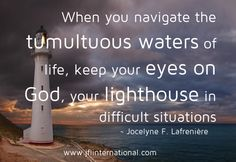 Keep your eyes on God, your lighthouse in difficult situations.