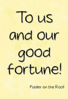 Beautiful To Us And Our Good Fortune! #FiddlerOnTheRoof #Theatre #Quote