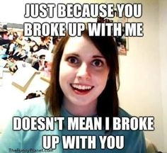 Just because you broke up with me doesn't mean I broke up with you.