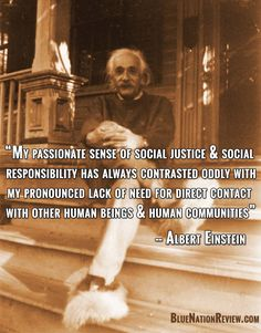 """My passionate sense of social justice & social responsibility has always contrasted oddly with my pronounced lack of need for direct contact with other human beings & human communities."" - Albert Einstein"