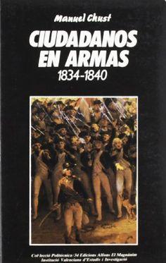 Ciudadanos en armas : la milicia nacional en el País Valenciano (1834-1840) / Manuel Chust Calero Publicación València : Edicions Alfons el Magnànim, 1987