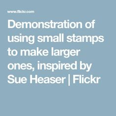 Demonstration of using small stamps to make larger ones, inspired by Sue Heaser   Flickr