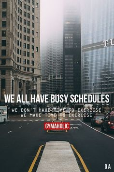 We all have busy schedules. We don't have time to exercise. We make time to exercise.