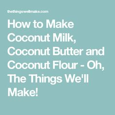 How to Make Coconut Milk, Coconut Butter and Coconut Flour - Oh, The Things We'll Make!
