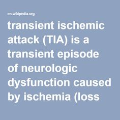 Transient Ischemic Attack (TIA)- is a transient episode of neurologic dysfunction caused by ischemia (loss of blood flow) – either focal brain, spinal cord, or retinal – without acute infarction (tissue death). TIAs have the same underlying cause as strokes: a disruption of cerebral blood flow (CBF), and are often referred to as mini-strokes or mega-strokes. Symptoms caused by a TIA resolve in 24 hours or less.