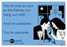 You're only as cool as the friends you hang out with . . . And I'm awesome You're welcome. | Friendship Ecard | someecards.com