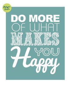 Do More of What Makes You Happy - such a simple concept, yet so hard to do....