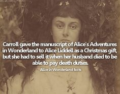 Alice in Wonderland facts: fact #12: Carroll gave the manuscript of Alice's Adventures in Wonderland to Alice Liddell as a Christmas gift, but she had to sell it when her husband died to be able to pay death duties.