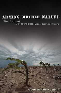 In Arming Mother Nature, Jacob Darwin Hamblin argues that environmentalism is rooted in cold war plans to abuse nature for military ends