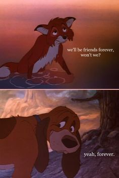The Fox and the Hound. This movie never fails at making me cry like a baby, but I just love it. And I still want a pet fox.