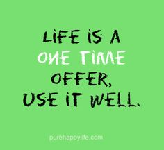 #life #quotes purehappylife.com - Life is a one time offer, use it well.