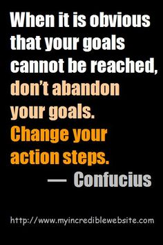 When it is obvious that your goals cannot be reached, don't abandon your goals. Change your action steps. — Confucius #Fitness Matters