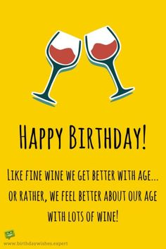 Happy Birthday! Like fine wine we get better with age... or rather, we feel better about our age with lots of wine!