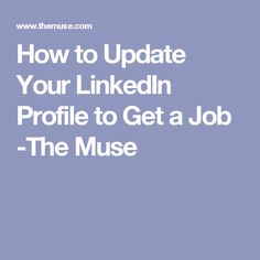 How to Update Your LinkedIn Profile to Get a Job -The Muse