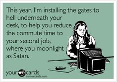 This year, I'm installing the gates to hell underneath your desk, to help you reduce the commute time to your second job, where you moonlight as Satan. #ecards
