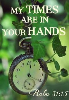 My times are in your hands.  ~Psalm 31:15