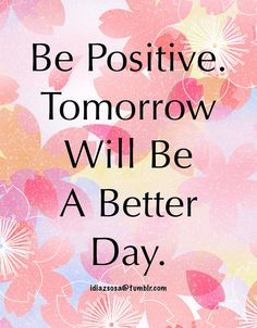 Be Positive. Tomorrow Will Be A Better Day.