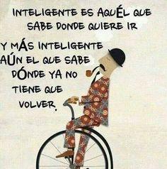 Inteligente es aquel que sabe donde quiere ir y más inteligente aún el que sabe donde ya no tiene que volver