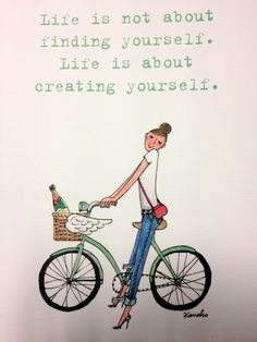 Life isn't about finding yourself, it's about creating yourself.
