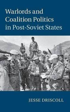 Warlords and coalition politics in post-Soviet states / Jesse Driscoll.    Cambridge University Press, 2015