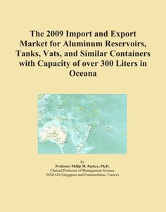 The 2009 Import and Export Market for Aluminum Reservoirs, Tanks, Vats, and Similar Containers with Capacity of over 300 Liters in Oceana by Icon Group. $325.00. Publisher: ICON Group International, Inc. (September 30, 2008). Publication: September 30, 2008