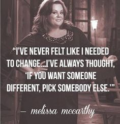 I've Never Felt Like I Needed To Change...I've Always Thought If You Want Someone Different, Pick Somebody Else - Melissa Mccarthy #Yoursclothing #Quotes