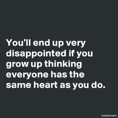 You'll end up very disappointed if you grow up thinking everyone has the same heart as you do.