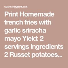 Print Homemade french fries with garlic sriracha mayo Yield: 2 servings  Ingredients  2 Russet potatoes, peeled and sliced into 1/4-inch matchsticks 2 tablespoons olive oil For the garlic sriracha mayo: 3 tablespoons mayonnaise 1 tablespoon sriracha 1/2 tablespoon white vinegar 1 teaspoon garlic powder 1/4 teaspoon soy sauce Instructions  Make the sauce: Mix all of the ingredients for the garlic sriracha mayo in a small mixing bowl until a light orange color appears. Set aside the bowl in…