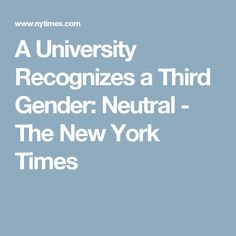 A University Recognizes a Third Gender: Neutral - The New York Times
