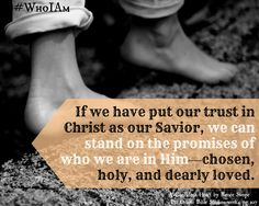 If we have put our trust in Christ as our Savior, we can stand on the promises of who we are in Him—chosen, holy, and dearly loved. ~ Renee Swope, A Confident Heart
