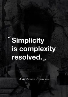 """""""Simplicity is complexity resolved."""" - Constantin Brancusi - Or: Simplicity is complexity ignored. The Words, More Than Words, Cool Words, Great Quotes, Quotes To Live By, Inspirational Quotes, Words Quotes, Me Quotes, Sayings"""